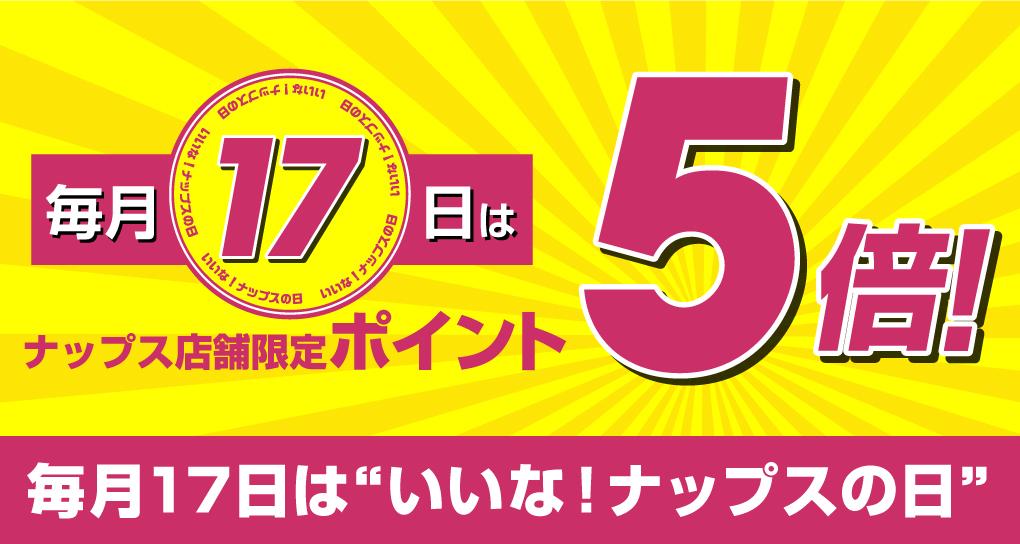 ナップス店頭限定 毎月17日はポイント5倍!